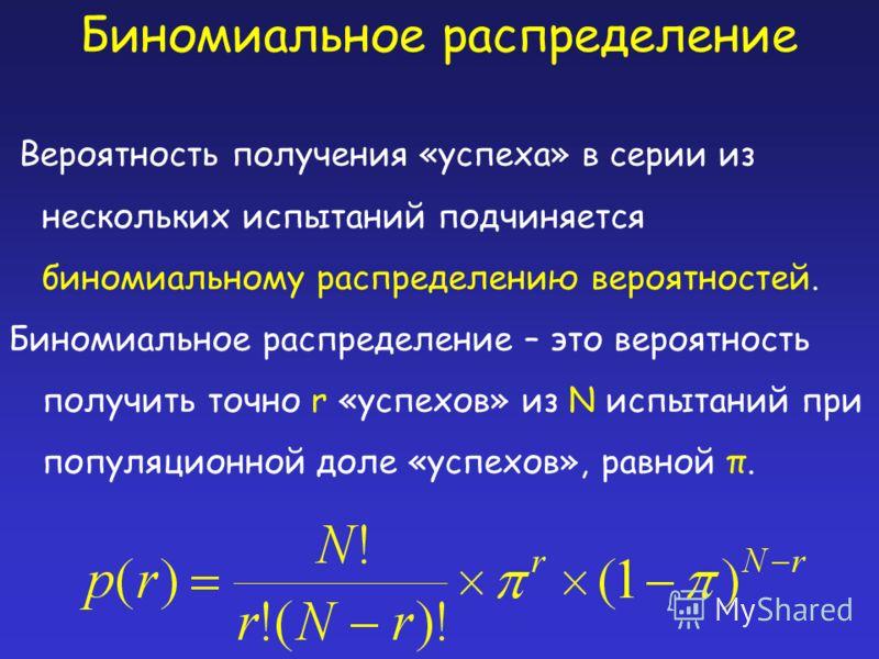Биномиальное распределение Вероятность получения «успеха» в серии из нескольких испытаний подчиняется биномиальному распределению вероятностей. Биномиальное распределение – это вероятность получить точно r «успехов» из N испытаний при популяционной д
