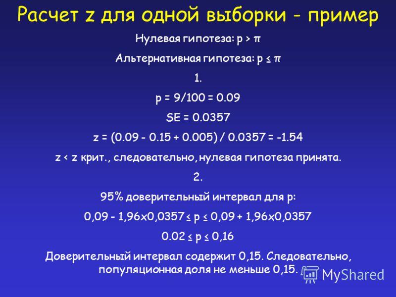 Расчет z для одной выборки - пример Нулевая гипотеза: p > π Альтернативная гипотеза: p π 1. p = 9/100 = 0.09 SE = 0.0357 z = (0.09 - 0.15 + 0.005) / 0.0357 = -1.54 z < z крит., следовательно, нулевая гипотеза принята. 2. 95% доверительный интервал дл