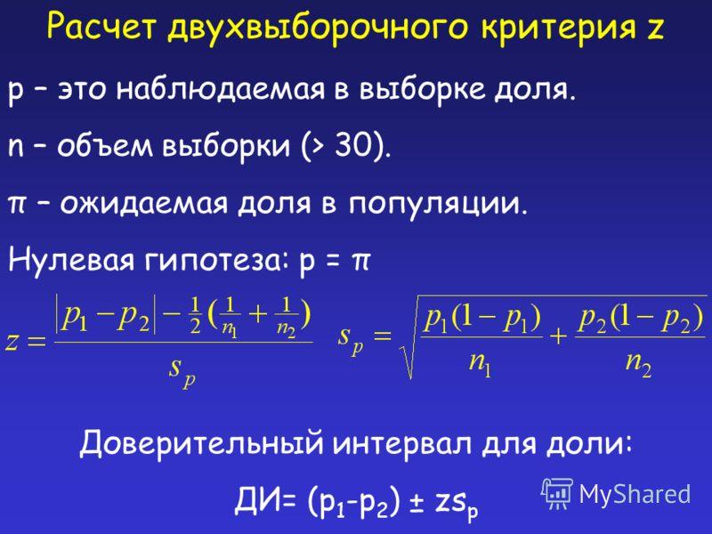Расчет двухвыборочного критерия z p – это наблюдаемая в выборке доля. n – объем выборки (> 30). π – ожидаемая доля в популяции. Нулевая гипотеза: p = π Доверительный интервал для доли: ДИ= (p 1 -p 2 ) ± zs p