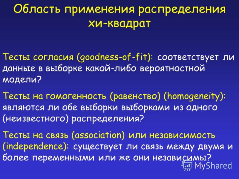 Область применения распределения хи-квадрат Тесты согласия (goodness-of-fit): соответствует ли данные в выборке какой-либо вероятностной модели? Тесты на гомогенность (равенство) (homogeneity): являются ли обе выборки выборками из одного (неизвестног