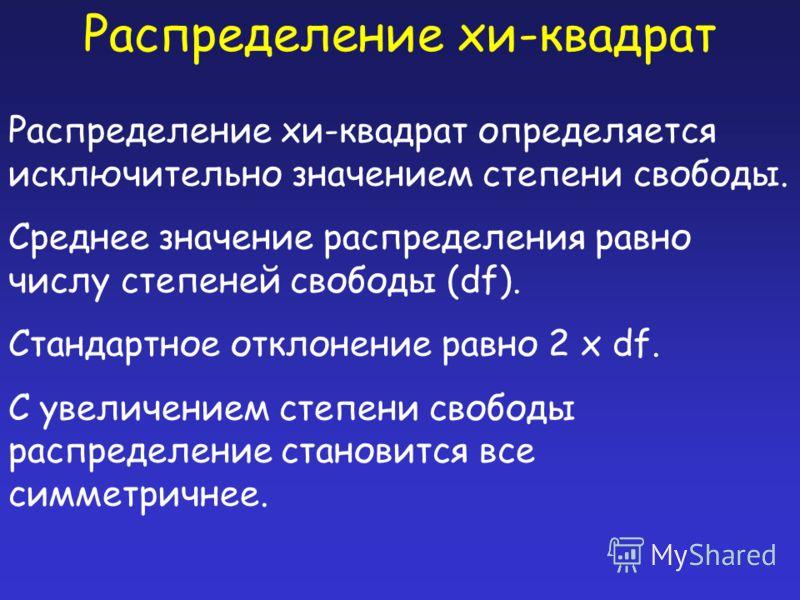 Распределение хи-квадрат Распределение хи-квадрат определяется исключительно значением степени свободы. Среднее значение распределения равно числу степеней свободы (df). Стандартное отклонение равно 2 x df. С увеличением степени свободы распределение