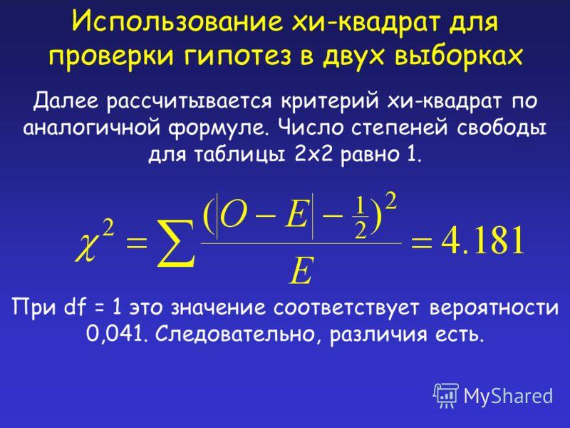 Использование хи-квадрат для проверки гипотез в двух выборках Далее рассчитывается критерий хи-квадрат по аналогичной формуле. Число степеней свободы для таблицы 2x2 равно 1. При df = 1 это значение соответствует вероятности 0,041. Следовательно, раз