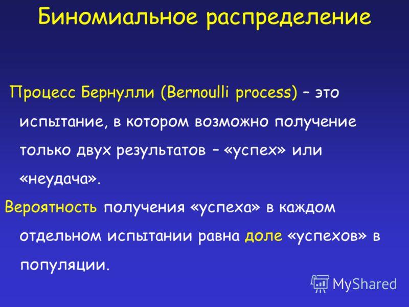 Биномиальное распределение Процесс Бернулли (Bernoulli process) – это испытание, в котором возможно получение только двух результатов – «успех» или «неудача». Вероятность получения «успеха» в каждом отдельном испытании равна доле «успехов» в популяци