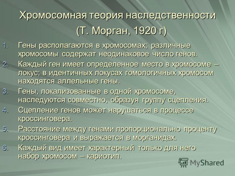 Хромосомная теория наследственности (Т. Морган, 1920 г) Хромосомная теория наследственности (Т. Морган, 1920 г) 1. Гены располагаются в хромосомах; различные хромосомы содержат неодинаковое число генов. 2. Каждый ген имеет определенное место в хромос