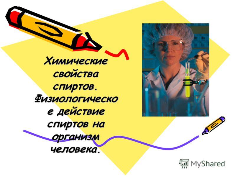 Химические свойства спиртов. Физиологическо е действие спиртов на организм человека.