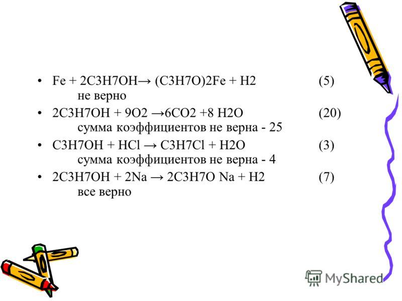 Fe + 2С3Н7ОН (С3Н7О)2Fe + H2(5) не верно 2С3Н7ОН + 9О2 6СО2 +8 Н2О(20) сумма коэффициентов не верна - 25 С3Н7ОН + HCl С3Н7Cl + Н2О(3) сумма коэффициентов не верна - 4 2С3Н7ОН + 2Na 2С3Н7О Na + Н2(7) все верно
