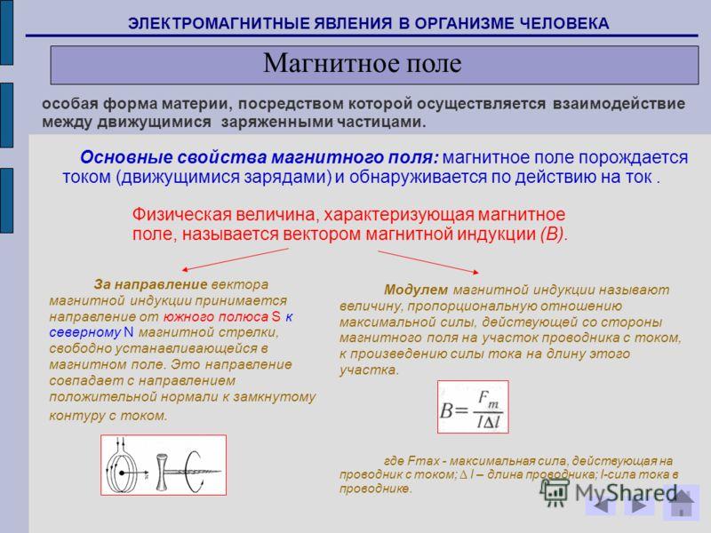 особая форма материи, посредством которой осуществляется взаимодействие между движущимися заряженными частицами. Основные свойства магнитного поля: магнитное поле порождается током (движущимися зарядами) и обнаруживается по действию на ток. За направ