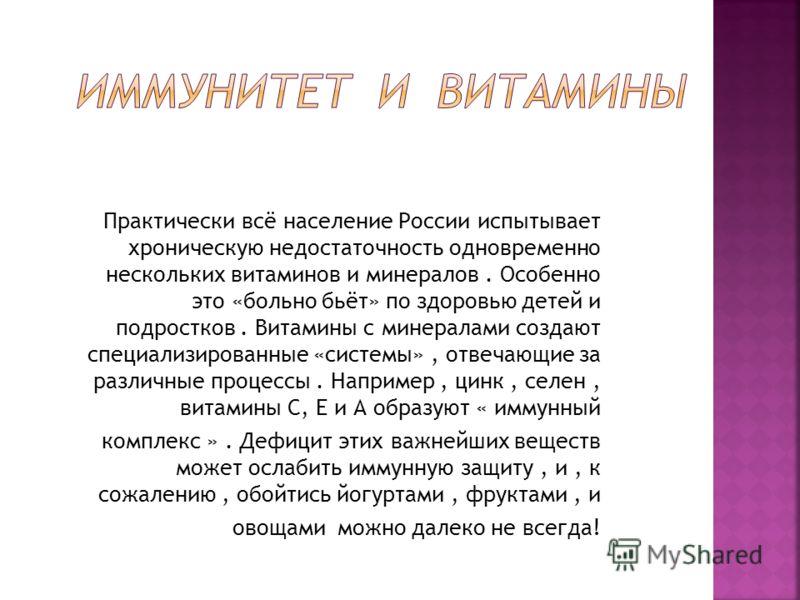 Практически всё население России испытывает хроническую недостаточность одновременно нескольких витаминов и минералов. Особенно это «больно бьёт» по здоровью детей и подростков. Витамины с минералами создают специализированные «системы», отвечающие з