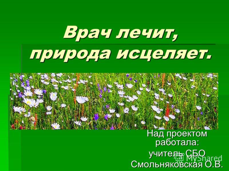 Врач лечит, природа исцеляет. Над проектом работала: учитель СБО Смольняковская О.В.