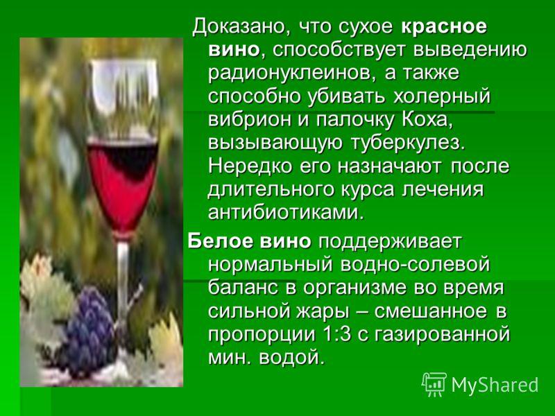 Доказано, что сухое красное вино, способствует выведению радионуклеинов, а также способно убивать холерный вибрион и палочку Коха, вызывающую туберкулез. Нередко его назначают после длительного курса лечения антибиотиками. Доказано, что сухое красное