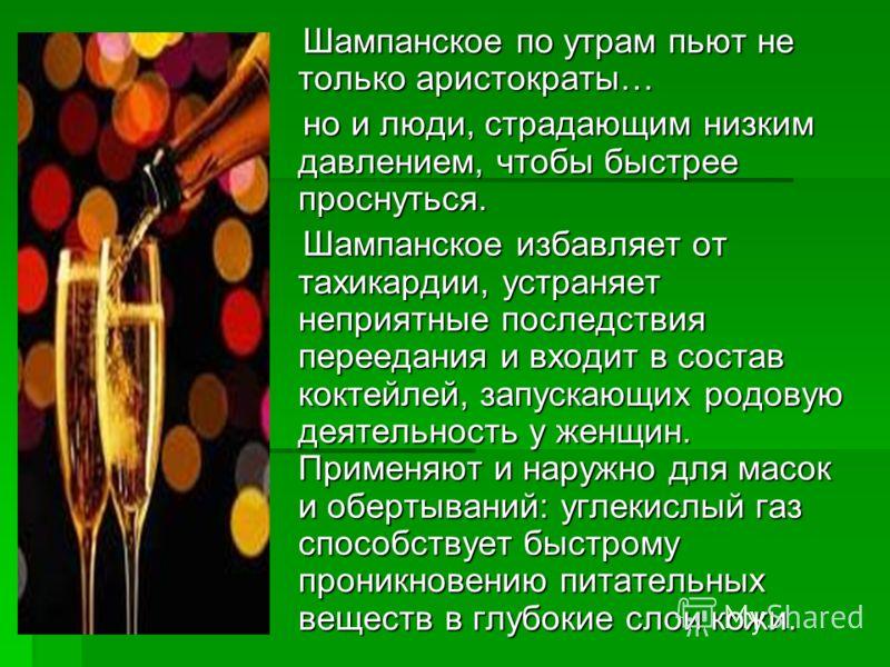 Шампанское по утрам пьют не только аристократы… Шампанское по утрам пьют не только аристократы… но и люди, страдающим низким давлением, чтобы быстрее проснуться. но и люди, страдающим низким давлением, чтобы быстрее проснуться. Шампанское избавляет о