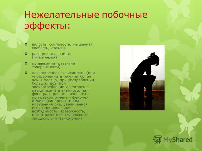 Нежелательные побочные эффекты: вялость, сонливость, мышечная слабость, атаксия расстройства памяти (гипомнезия) привыкание (развитие толерантности) лекарственная зависимость (при употреблении в течении более чем 1 месяца, при употреблении больших до