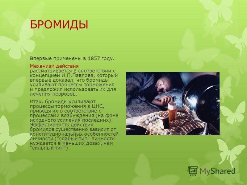 БРОМИДЫ Впервые применены в 1857 году. Механизм действия рассматривается в соответствии с концепцией И.П.Павлова, который впервые доказал, что бромиды усиливают процессы торможения и предложил использовать их для лечения неврозов. Итак, бромиды усили