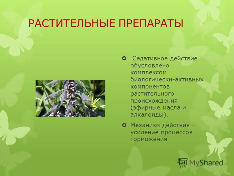 РАСТИТЕЛЬНЫЕ ПРЕПАРАТЫ Седативное действие обусловлено комплексом биологически-активных компонентов растительного происхождения (эфирные масла и алкалоиды). Механизм действия - усиление процессов торможения
