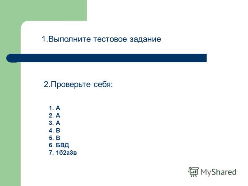 1.Выполните тестовое задание 2.Проверьте себя: 1. А 2. А 3. А 4. В 5. В 6. БВД 7. 1б2а3в