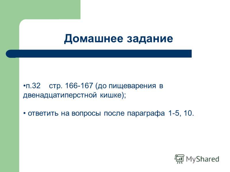 Домашнее задание п.32 стр. 166-167 (до пищеварения в двенадцатиперстной кишке); ответить на вопросы после параграфа 1-5, 10.