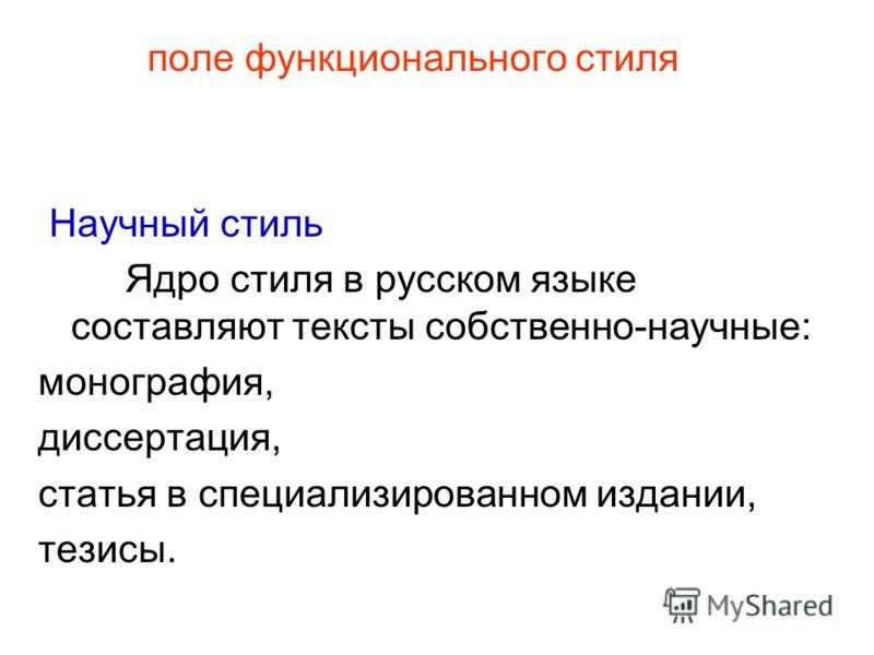 поле функционального стиля Научный стиль Ядро стиля в русском языке составляют тексты собственно-научные: монография, диссертация, статья в специализированном издании, тезисы.