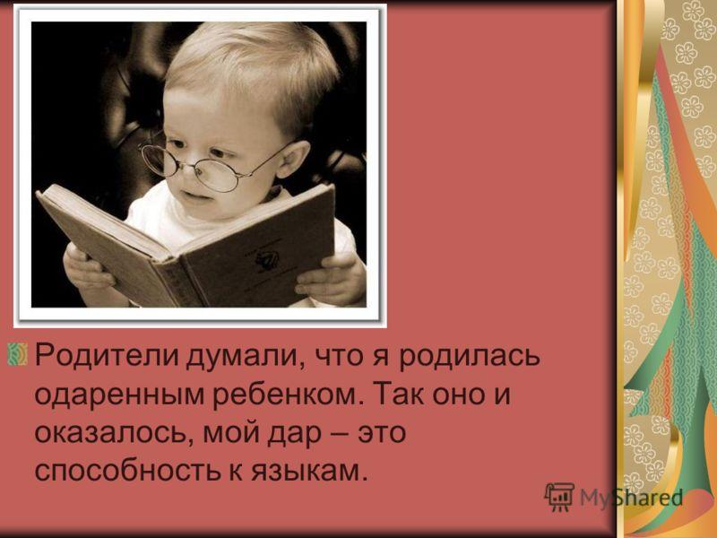 Родители думали, что я родилась одаренным ребенком. Так оно и оказалось, мой дар – это способность к языкам.