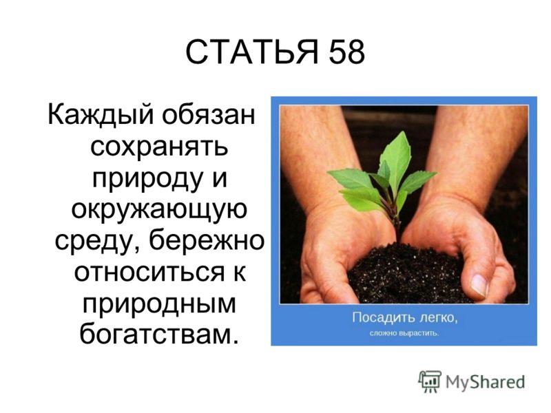 СТАТЬЯ 58 Каждый обязан сохранять природу и окружающую среду, бережно относиться к природным богатствам.
