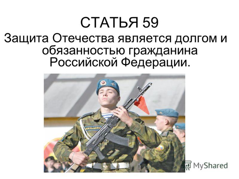 СТАТЬЯ 59 Защита Отечества является долгом и обязанностью гражданина Российской Федерации.