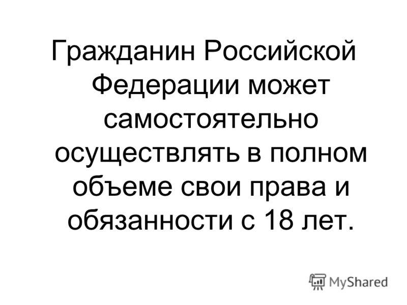 Гражданин Российской Федерации может самостоятельно осуществлять в полном объеме свои права и обязанности с 18 лет.