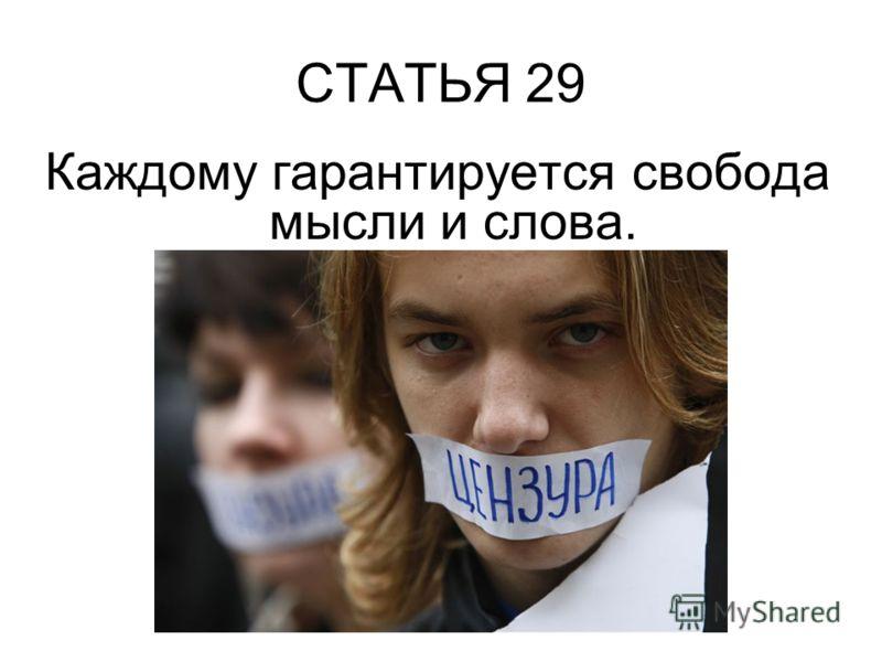 СТАТЬЯ 29 Каждому гарантируется свобода мысли и слова.