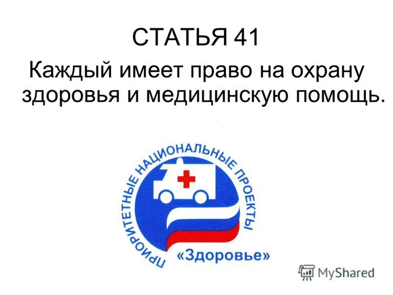 СТАТЬЯ 41 Каждый имеет право на охрану здоровья и медицинскую помощь.
