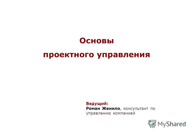 Основы проектного управления Ведущий: Роман Женило, консультант по управлению компанией