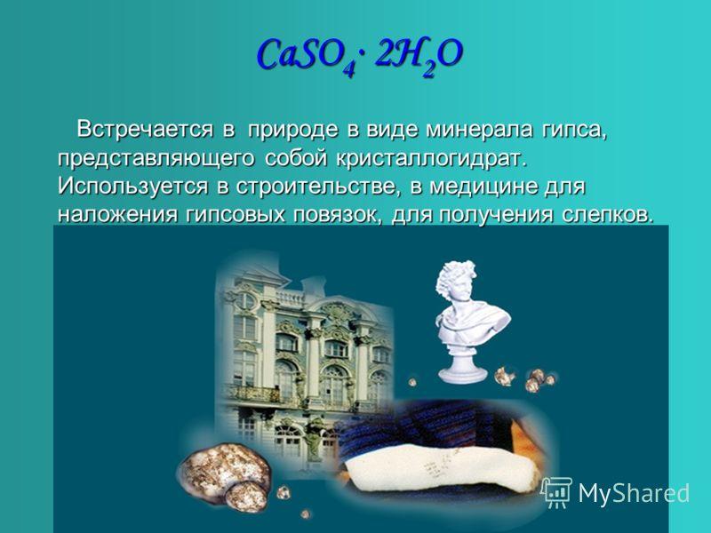 CaSO 4 2H 2 O Встречается в природе в виде минерала гипса, представляющего собой кристаллогидрат. Используется в строительстве, в медицине для наложения гипсовых повязок, для получения слепков.