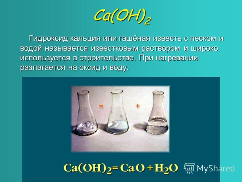 Са(ОН) 2 Гидроксид кальция или гашёная известь с песком и водой называется известковым раствором и широко используется в строительстве. При нагревании разлагается на оксид и воду.