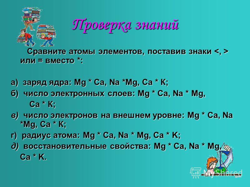 Проверка знаний Сравните атомы элементов, поставив знаки или = вместо *: Сравните атомы элементов, поставив знаки или = вместо *: а) заряд ядра: Mg * Ca, Na *Mg, Ca * К; б) число электронных слоев: Mg * Ca, Na * Mg, Ca * К; Ca * К; в) число электроно