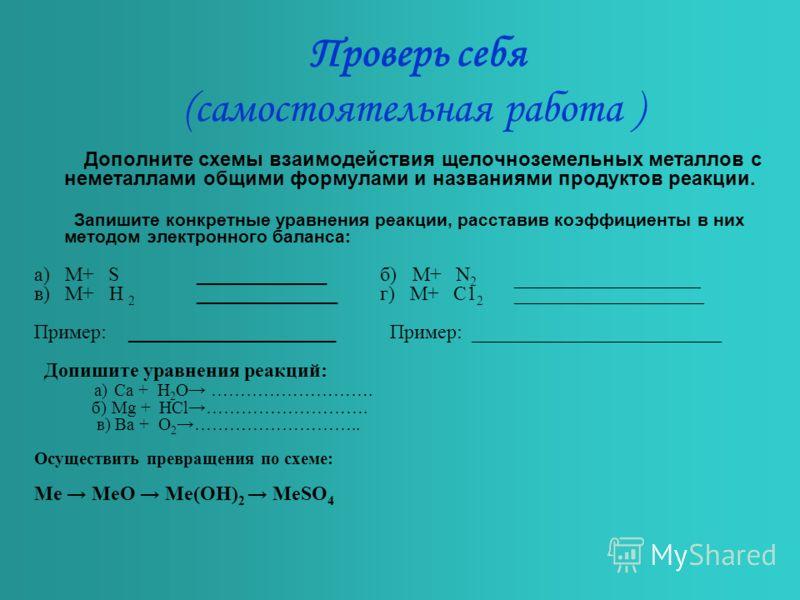 Проверь себя (самостоятельная работа ) Дополните схемы взаимодействия щелочноземельных металлов с неметаллами общими формулами и названиями продуктов реакции. Запишите конкретные уравнения реакции, расставив коэффициенты в них методом электронного ба