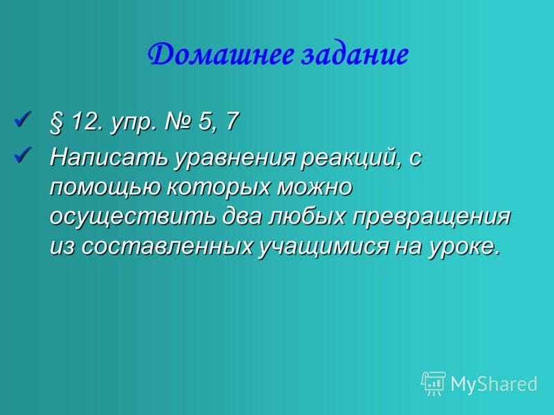 Домашнее задание §12. упр. 5, 7 Написать Написать уравнения реакций, с помощью которых можно осуществить два любых превращения из составленных учащимися на уроке.