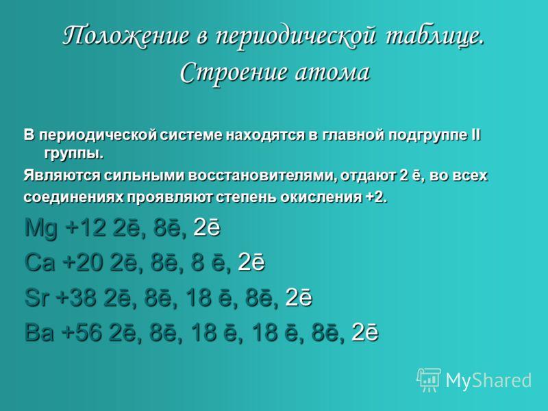 Положение в периодической таблице. Строение атома В периодической системе находятся в главной подгруппе II группы. Являются сильными восстановителями, отдают 2 ē, ē, во всех соединениях проявляют степень окисления +2. Mg +12 2ē, 2ē, 8ē, 8ē, 2ē2ē2ē2ē