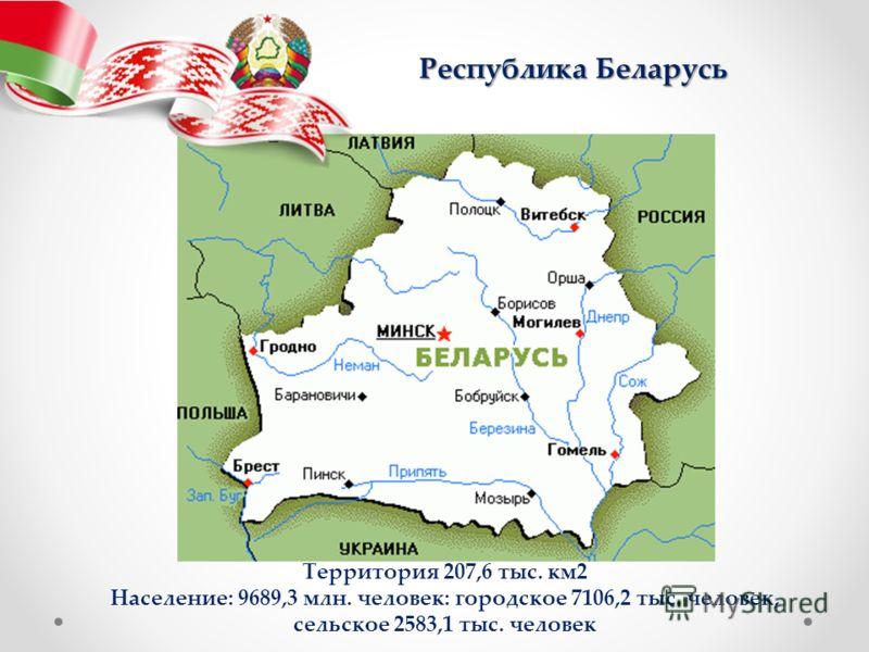 Территория 207,6 тыс. км2 Население: 9689,3 млн. человек: городское 7106,2 тыс. человек, сельское 2583,1 тыс. человек Республика Беларусь