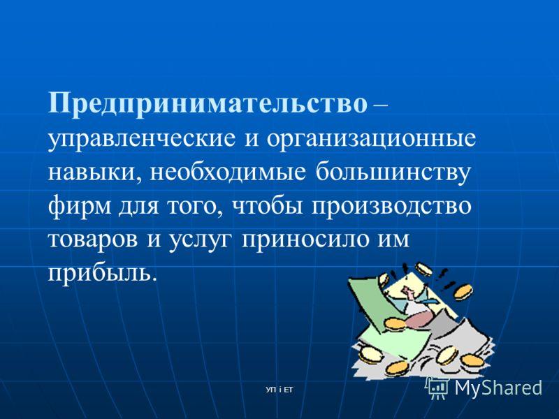 УП і ЕТ Предпринимательство – управленческие и организационные навыки, необходимые большинству фирм для того, чтобы производство товаров и услуг приносило им прибыль.