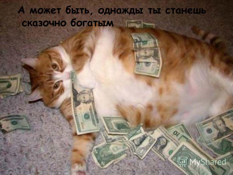 А может быть, однажды ты станешь сказочно богатым