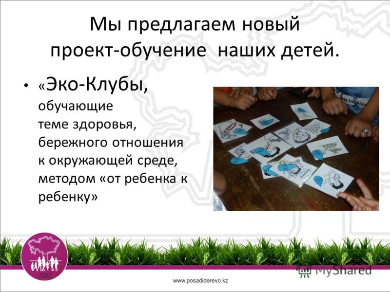 Мы предлагаем новый проект-обучение наших детей. « Эко-Клубы, обучающие теме здоровья, бережного отношения к окружающей среде, методом «от ребенка к ребенку»