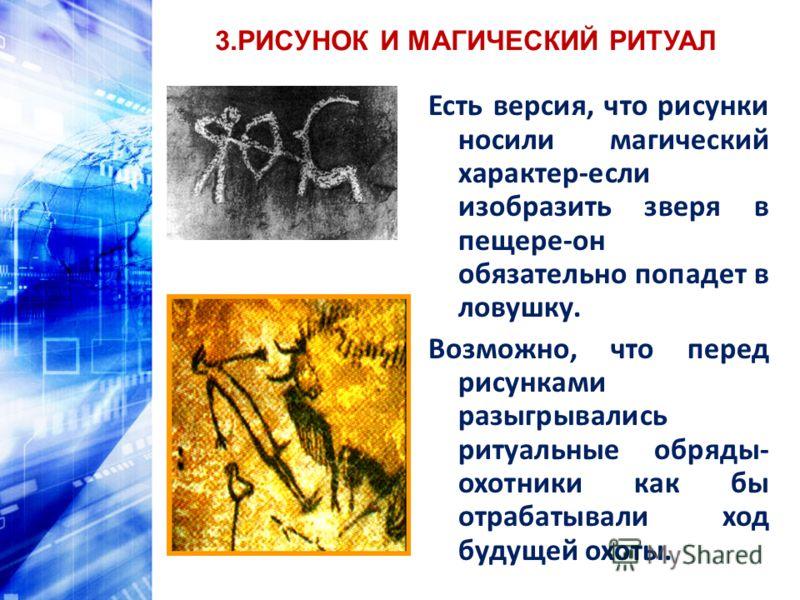 3.РИСУНОК И МАГИЧЕСКИЙ РИТУАЛ Есть версия, что рисунки носили магический характер-если изобразить зверя в пещере-он обязательно попадет в ловушку. Возможно, что перед рисунками разыгрывались ритуальные обряды- охотники как бы отрабатывали ход будущей