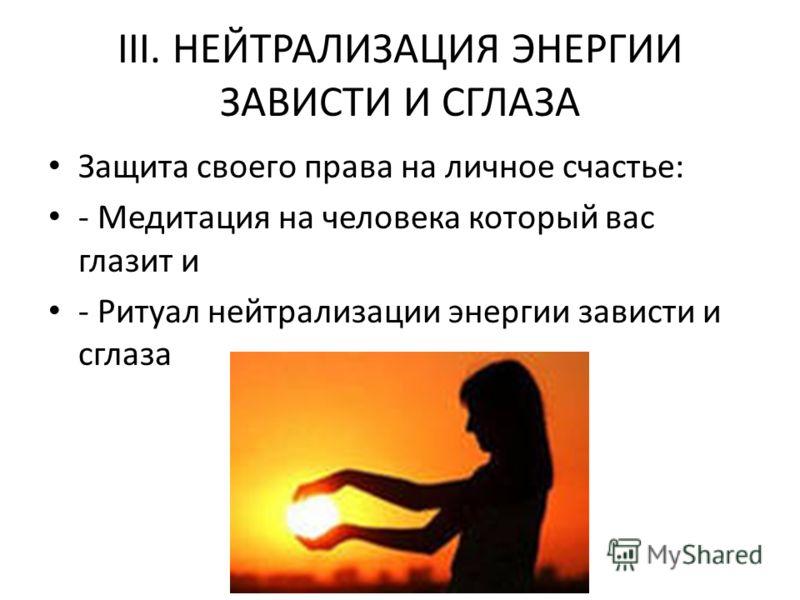 III. НЕЙТРАЛИЗАЦИЯ ЭНЕРГИИ ЗАВИСТИ И СГЛАЗА Защита своего права на личное счастье: - Медитация на человека который вас глазит и - Ритуал нейтрализации энергии зависти и сглаза