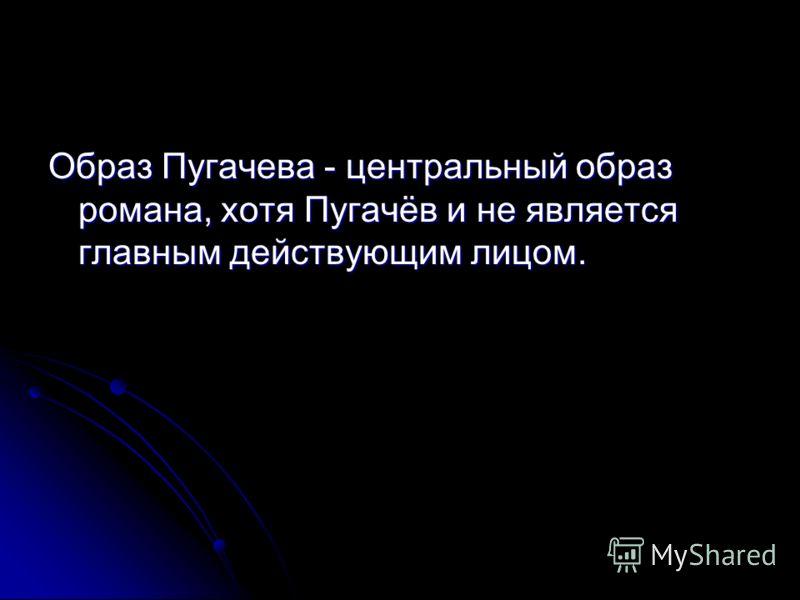 Образ Пугачева - центральный образ романа, хотя Пугачёв и не является главным действующим лицом.