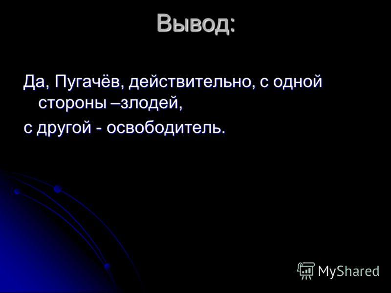 Вывод: Да, Пугачёв, действительно, с одной стороны –злодей, с другой - освободитель.