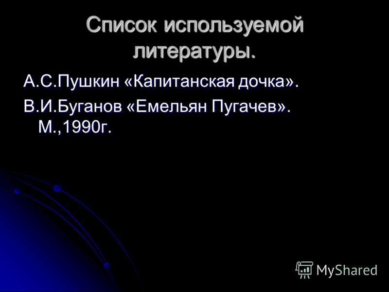 Список используемой литературы. А.С.Пушкин «Капитанская дочка». В.И.Буганов «Емельян Пугачев». М.,1990г.