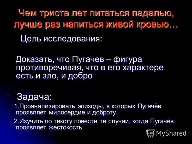Чем триста лет питаться падалью, лучше раз напиться живой кровью… Цель исследования: Цель исследования: Доказать, что Пугачев – фигура противоречивая, что в его характере есть и зло, и добро Доказать, что Пугачев – фигура противоречивая, что в его ха