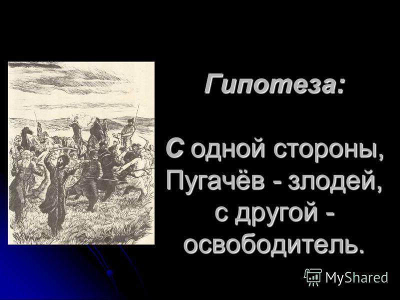 Гипотеза: С одной стороны, Пугачёв - злодей, с другой - освободитель.