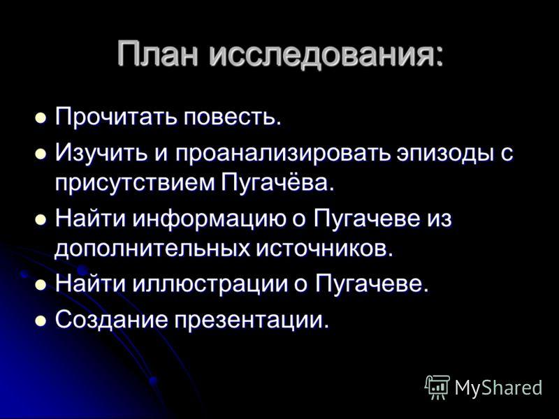 План исследования: Прочитать повесть. Прочитать повесть. Изучить и проанализировать эпизоды с присутствием Пугачёва. Изучить и проанализировать эпизоды с присутствием Пугачёва. Найти информацию о Пугачеве из дополнительных источников. Найти информаци