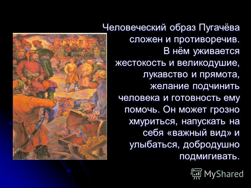 Человеческий образ Пугачёва Человеческий образ Пугачёва сложен и противоречив. сложен и противоречив. В нём уживается В нём уживается жестокость и великодушие, лукавство и прямота, лукавство и прямота, желание подчинить человека и готовность ему помо