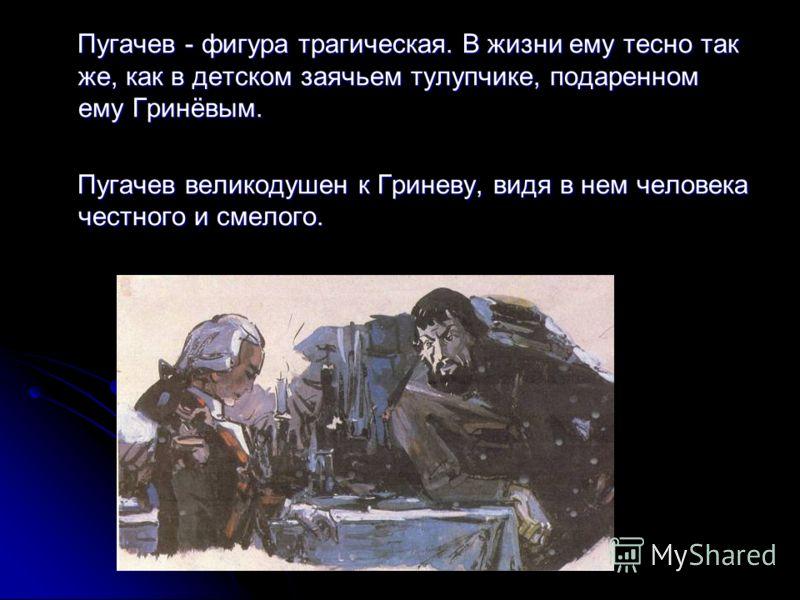 Пугачев - фигура трагическая. В жизни ему тесно так же, как в детском заячьем тулупчике, подаренном ему Гринёвым. Пугачев - фигура трагическая. В жизни ему тесно так же, как в детском заячьем тулупчике, подаренном ему Гринёвым. Пугачев великодушен к