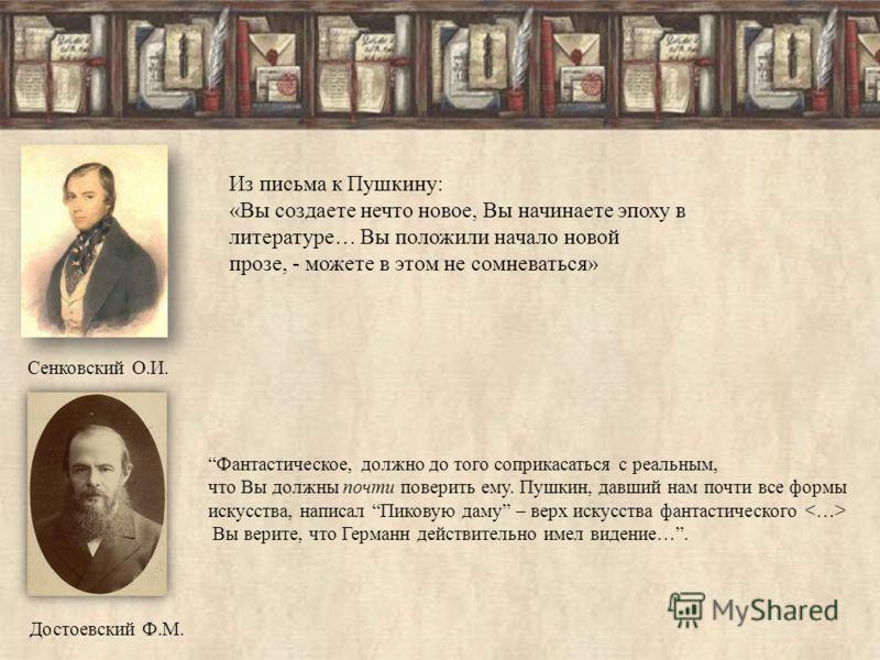 Сенковский О.И. Из письма к Пушкину: «Вы создаете нечто новое, Вы начинаете эпоху в литературе… Вы положили начало новой прозе, - можете в этом не сомневаться» Фантастическое, должно до того соприкасаться с реальным, что Вы должны почти поверить ему.