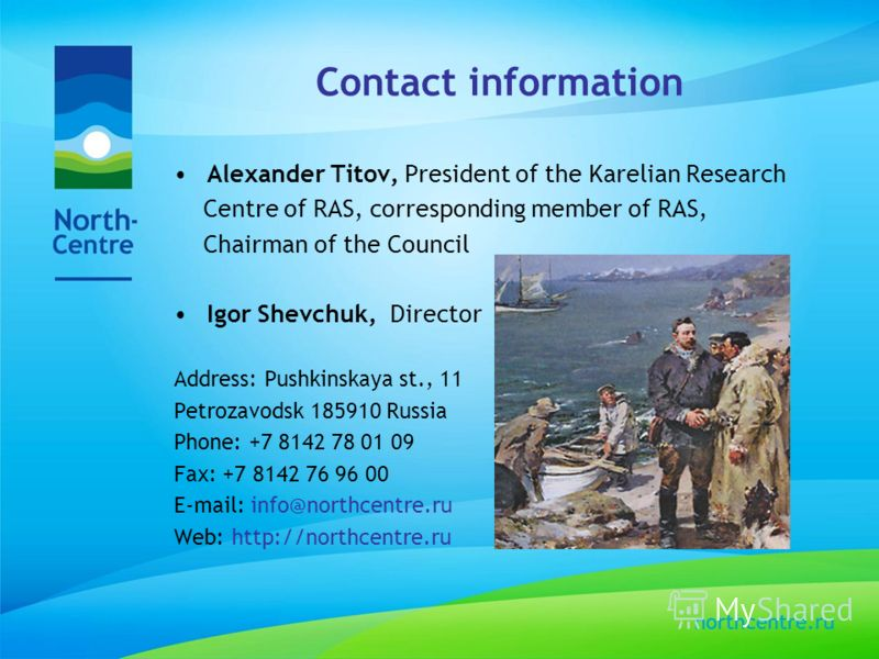 Contact information Alexander Titov, President of the Karelian Research Centre of RAS, corresponding member of RAS, Chairman of the Council Igor Shevchuk, Director Address: Pushkinskaya st., 11 Petrozavodsk 185910 Russia Phone: +7 8142 78 01 09 Fax: